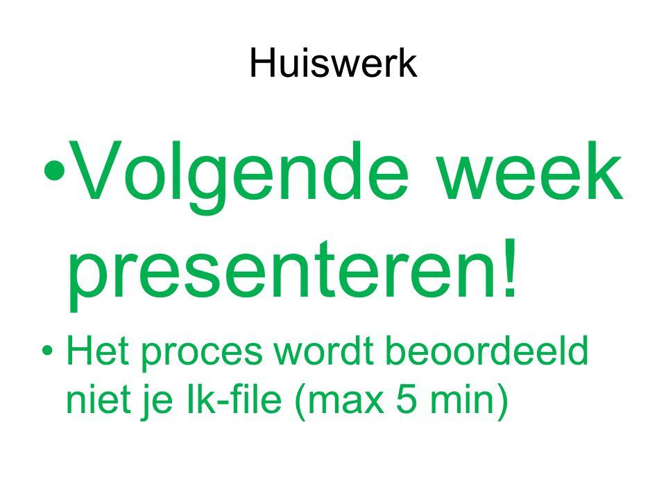 Huiswerk Volgende week presenteren! Het proces wordt beoordeeld niet je Ik-file (max 5 min)