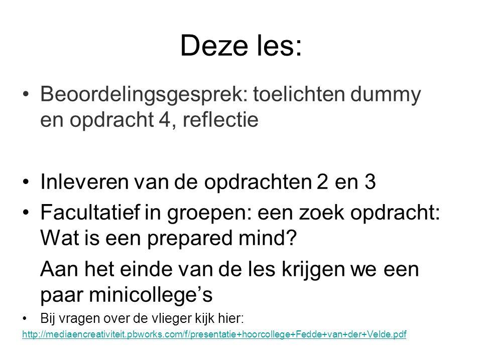 Deze les: Beoordelingsgesprek: toelichten dummy en opdracht 4, reflectie Inleveren van de opdrachten 2 en 3 Facultatief in groepen: een zoek opdracht: Wat is een prepared mind.