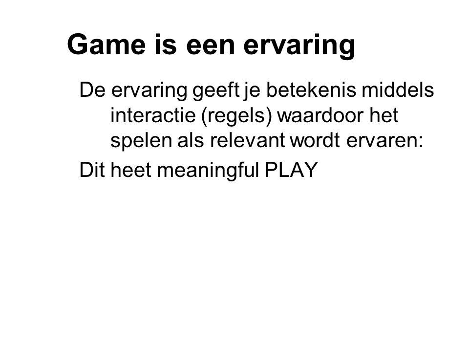 Game is een ervaring De ervaring geeft je betekenis middels interactie (regels) waardoor het spelen als relevant wordt ervaren: Dit heet meaningful PLAY