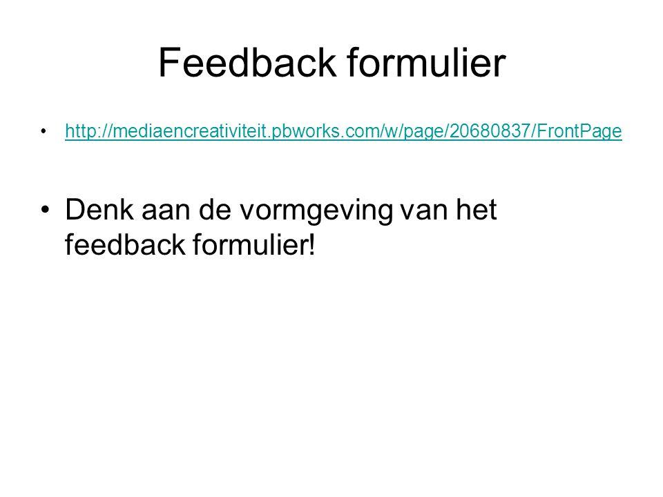 Feedback formulier http://mediaencreativiteit.pbworks.com/w/page/20680837/FrontPage Denk aan de vormgeving van het feedback formulier!