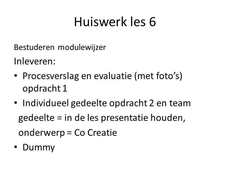 Huiswerk les 6 Bestuderen modulewijzer Inleveren: Procesverslag en evaluatie (met foto's) opdracht 1 Individueel gedeelte opdracht 2 en team gedeelte = in de les presentatie houden, onderwerp = Co Creatie Dummy