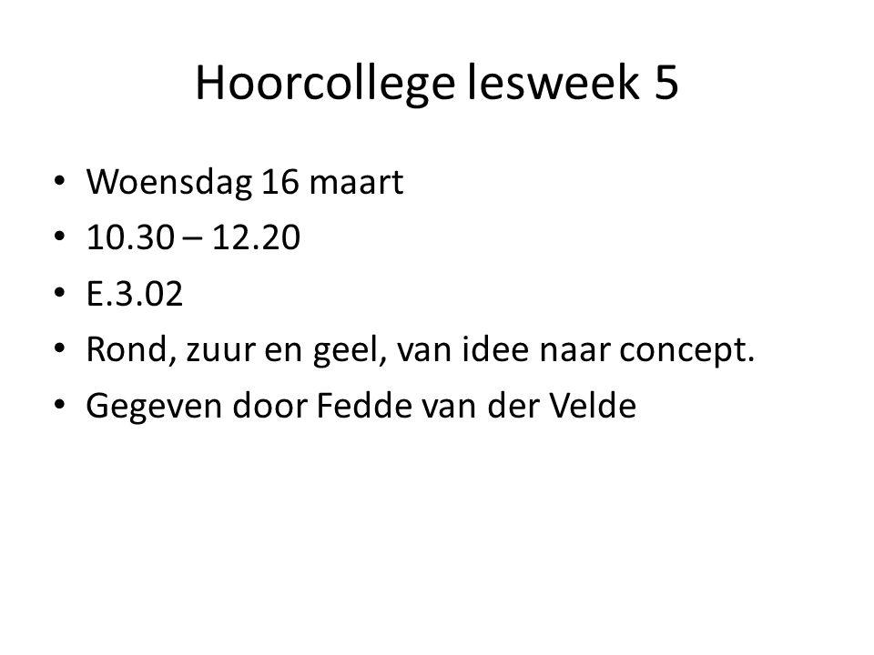 Hoorcollege lesweek 5 Woensdag 16 maart 10.30 – 12.20 E.3.02 Rond, zuur en geel, van idee naar concept. Gegeven door Fedde van der Velde