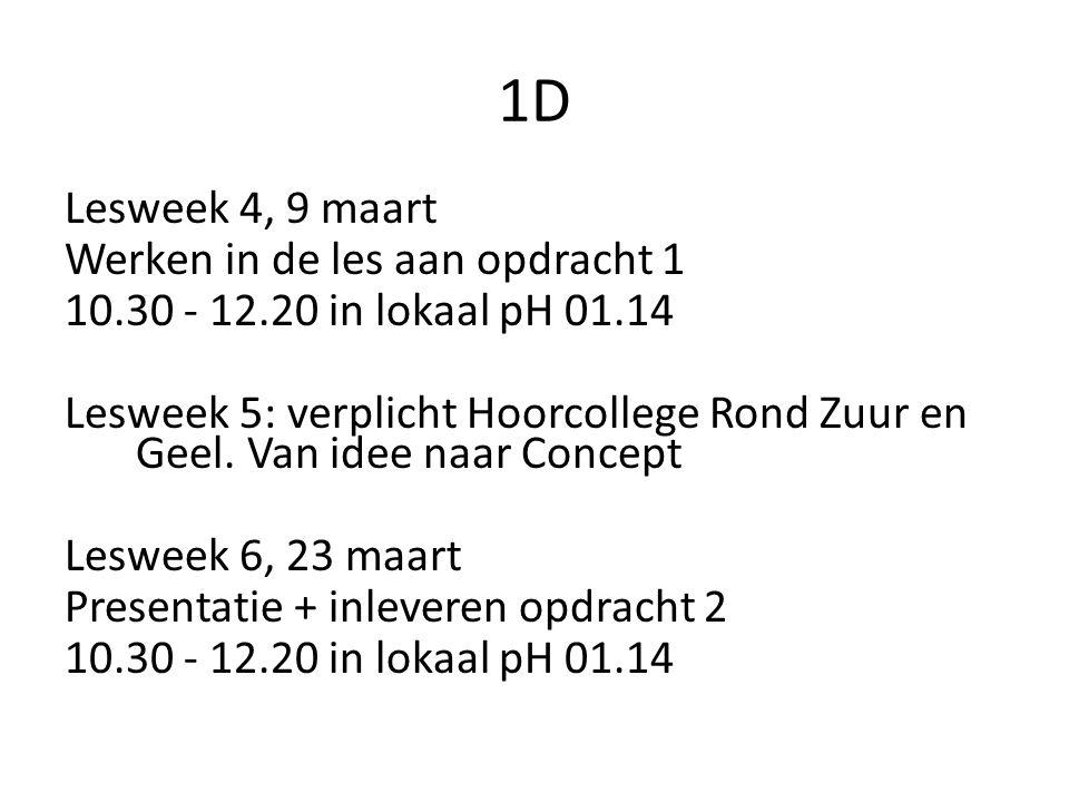 1D Lesweek 4, 9 maart Werken in de les aan opdracht 1 10.30 - 12.20 in lokaal pH 01.14 Lesweek 5: verplicht Hoorcollege Rond Zuur en Geel. Van idee na