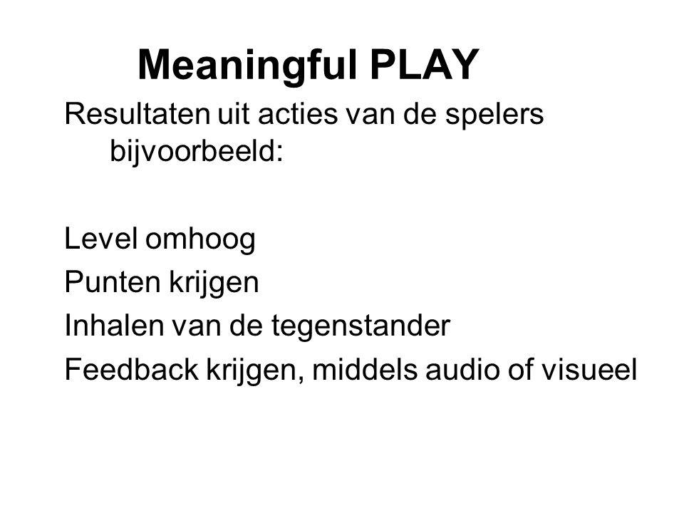 Meaningful PLAY Resultaten uit acties van de spelers bijvoorbeeld: Level omhoog Punten krijgen Inhalen van de tegenstander Feedback krijgen, middels a