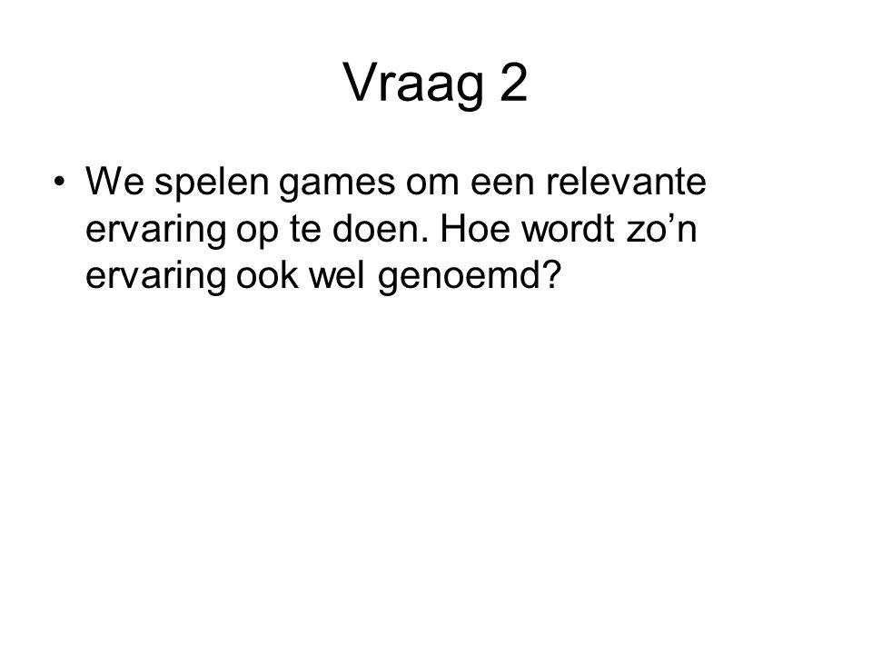 Vraag 2 We spelen games om een relevante ervaring op te doen. Hoe wordt zo'n ervaring ook wel genoemd?