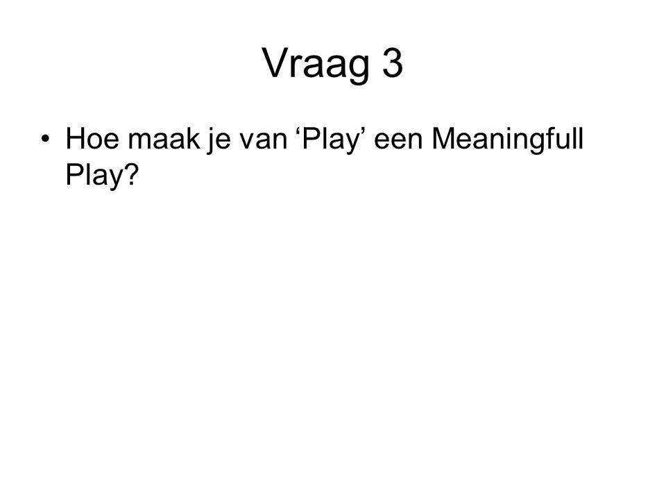 Vraag 3 Hoe maak je van 'Play' een Meaningfull Play?