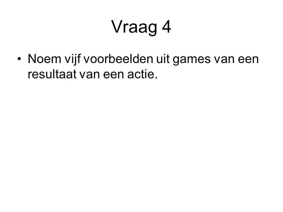 Vraag 4 Noem vijf voorbeelden uit games van een resultaat van een actie.