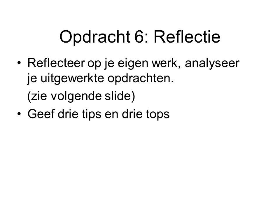 Opdracht 6: Reflectie Reflecteer op je eigen werk, analyseer je uitgewerkte opdrachten. (zie volgende slide) Geef drie tips en drie tops