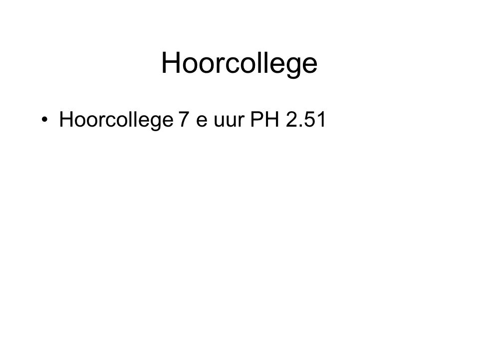 Hoorcollege Hoorcollege 7 e uur PH 2.51