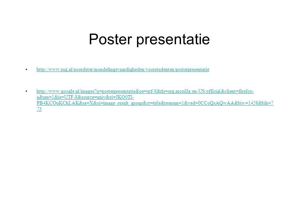 Poster presentatie http://www.rug.nl/noordster/mondelingevaardigheden/voorstudenten/posterpresentatie http://www.google.nl/images q=posterpresentatie&oe=utf-8&rls=org.mozilla:en-US:official&client=firefox- a&um=1&ie=UTF-8&source=univ&ei=JKO0TI- PB4KCOuKChLAK&sa=X&oi=image_result_group&ct=title&resnum=1&ved=0CCoQsAQwAA&biw=1458&bih=7 73http://www.google.nl/images q=posterpresentatie&oe=utf-8&rls=org.mozilla:en-US:official&client=firefox- a&um=1&ie=UTF-8&source=univ&ei=JKO0TI- PB4KCOuKChLAK&sa=X&oi=image_result_group&ct=title&resnum=1&ved=0CCoQsAQwAA&biw=1458&bih=7 73