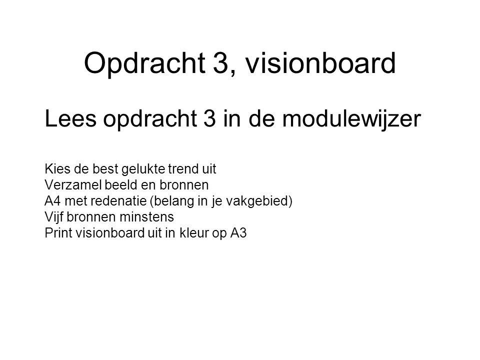 Opdracht 3, visionboard Lees opdracht 3 in de modulewijzer Kies de best gelukte trend uit Verzamel beeld en bronnen A4 met redenatie (belang in je vakgebied) Vijf bronnen minstens Print visionboard uit in kleur op A3