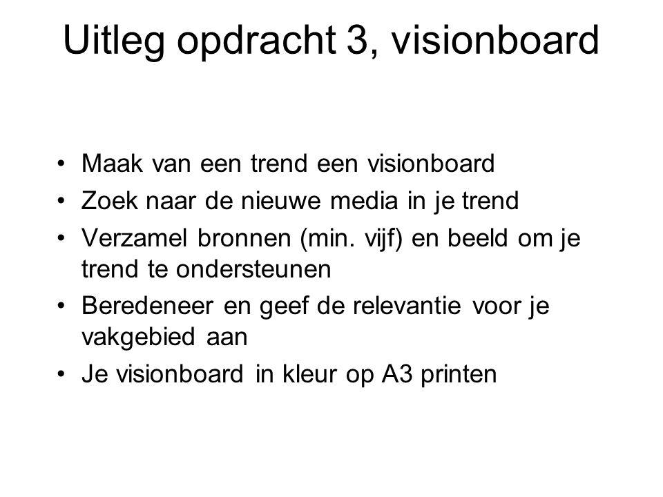 Uitleg opdracht 3, visionboard Maak van een trend een visionboard Zoek naar de nieuwe media in je trend Verzamel bronnen (min. vijf) en beeld om je tr