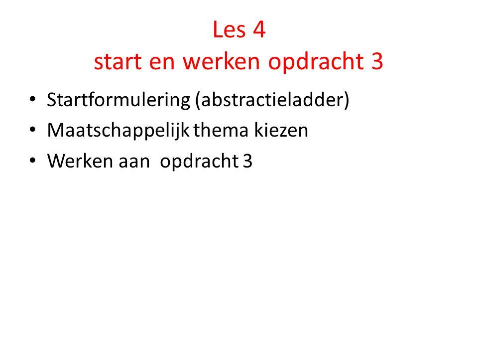 Les 4 start en werken opdracht 3 Startformulering (abstractieladder) Maatschappelijk thema kiezen Werken aan opdracht 3