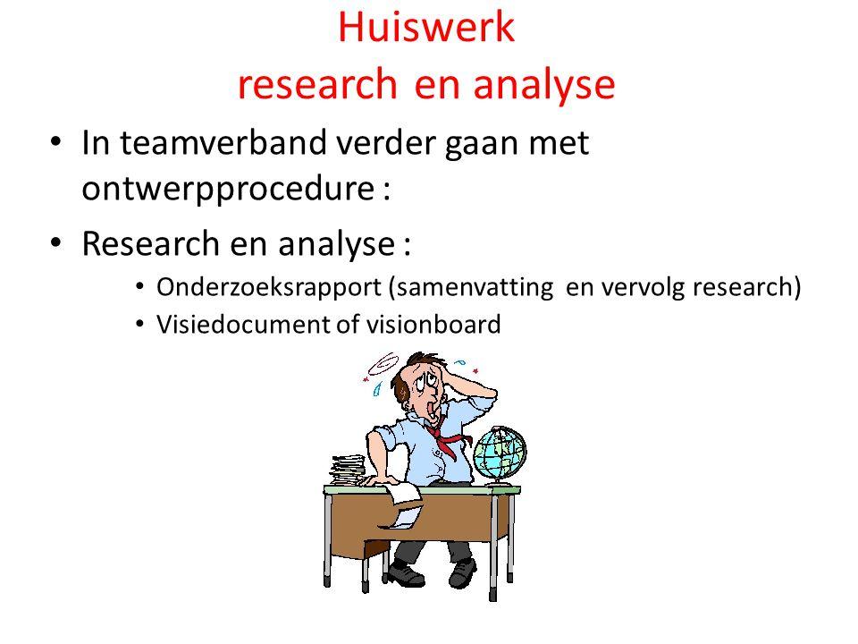 Huiswerk research en analyse In teamverband verder gaan met ontwerpprocedure : Research en analyse : Onderzoeksrapport (samenvatting en vervolg research) Visiedocument of visionboard