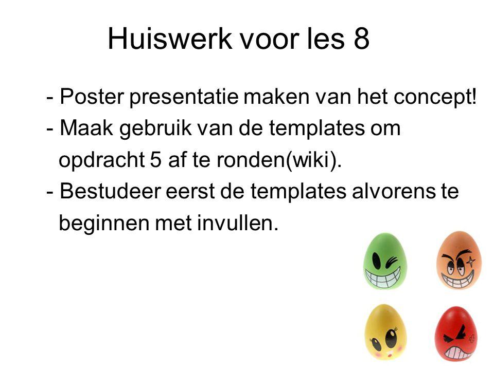 Huiswerk voor les 8 - Poster presentatie maken van het concept! - Maak gebruik van de templates om opdracht 5 af te ronden(wiki). - Bestudeer eerst de