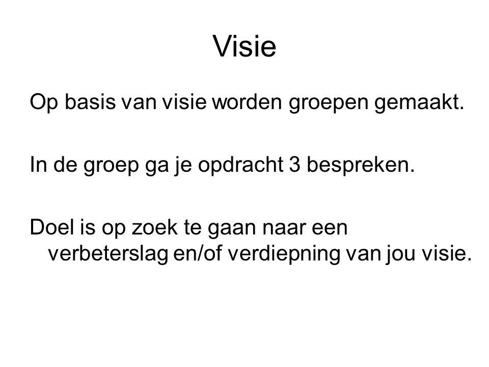 Visie Op basis van visie worden groepen gemaakt. In de groep ga je opdracht 3 bespreken.