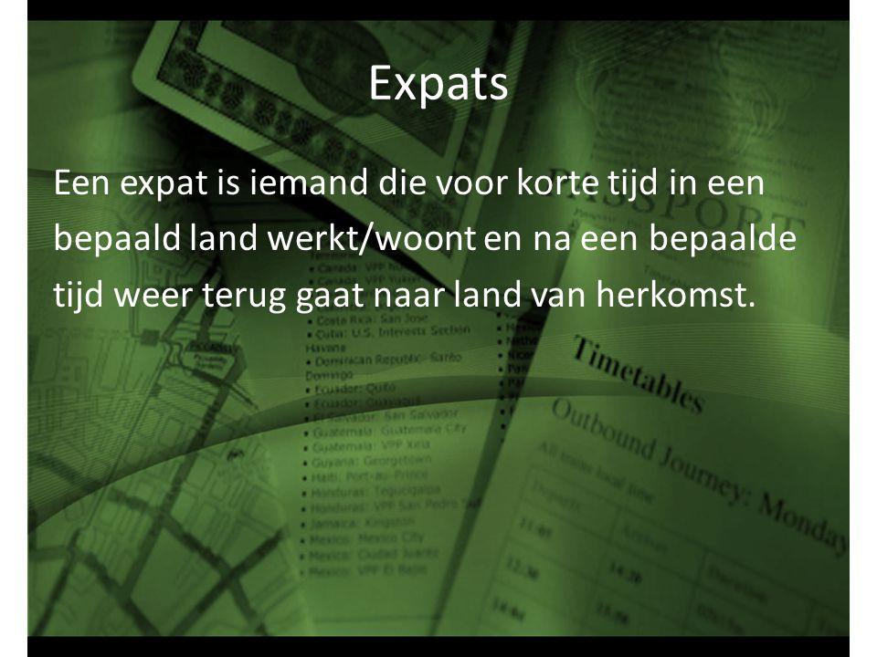 Expats Een expat is iemand die voor korte tijd in een bepaald land werkt/woont en na een bepaalde tijd weer terug gaat naar land van herkomst.