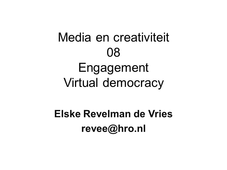 Media en creativiteit 08 Engagement Virtual democracy Elske Revelman de Vries revee@hro.nl