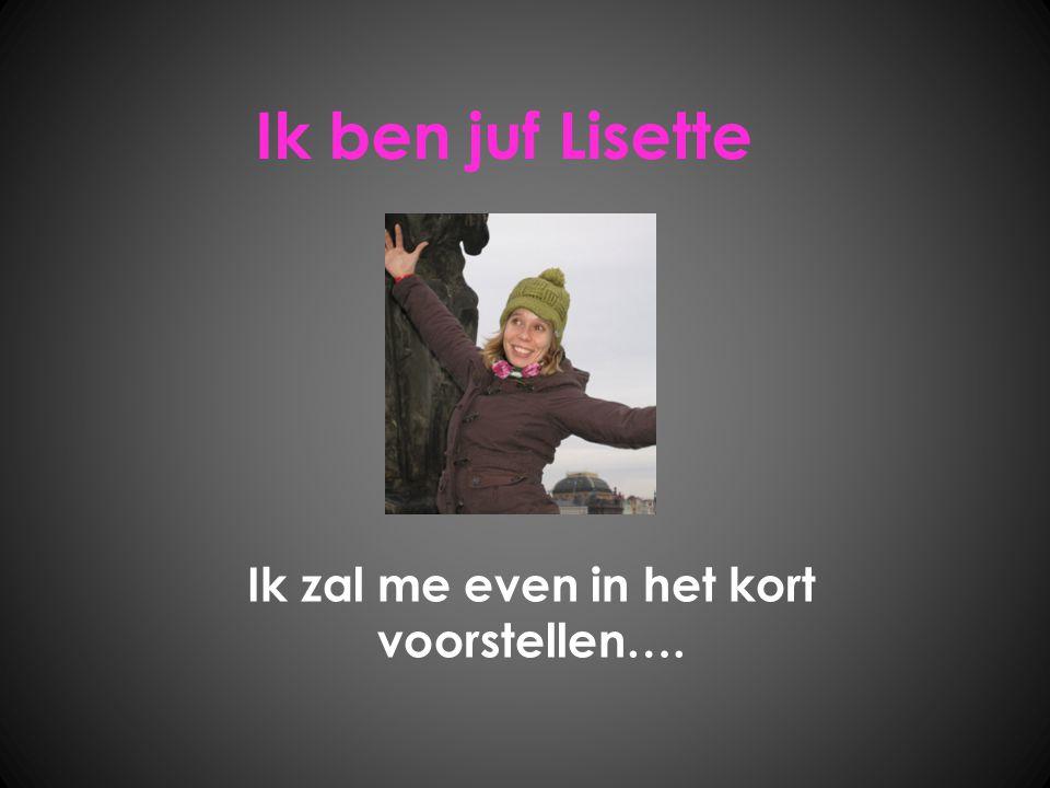 Ik ben juf Lisette Ik zal me even in het kort voorstellen….