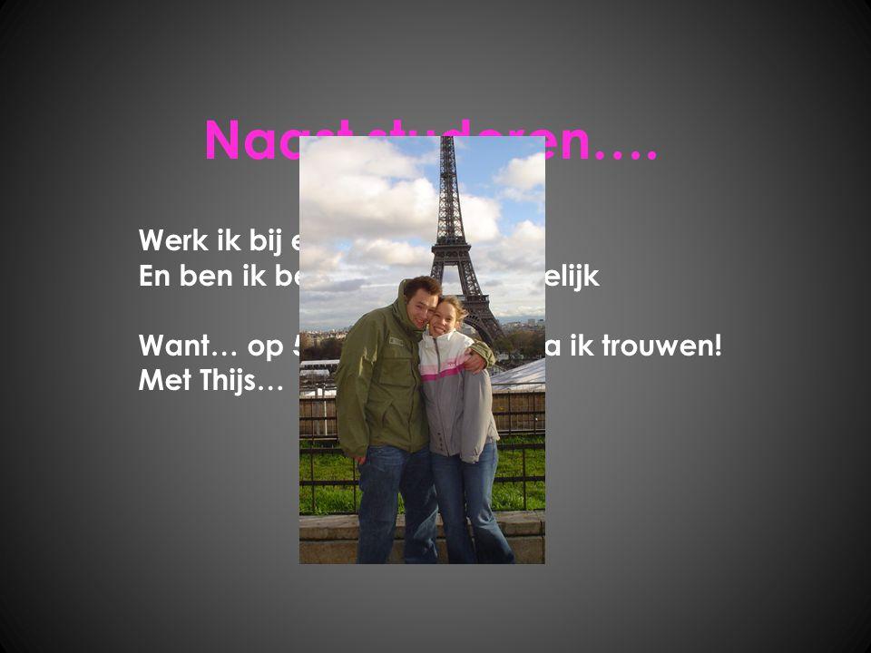 Naast studeren…. Werk ik bij een ICT bedrijf En ben ik bezig met een huwelijk Want… op 5 augustus 2010 ga ik trouwen! Met Thijs…