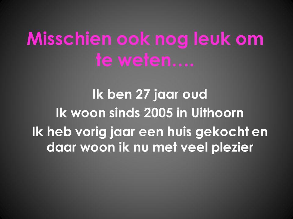Misschien ook nog leuk om te weten…. Ik ben 27 jaar oud Ik woon sinds 2005 in Uithoorn Ik heb vorig jaar een huis gekocht en daar woon ik nu met veel