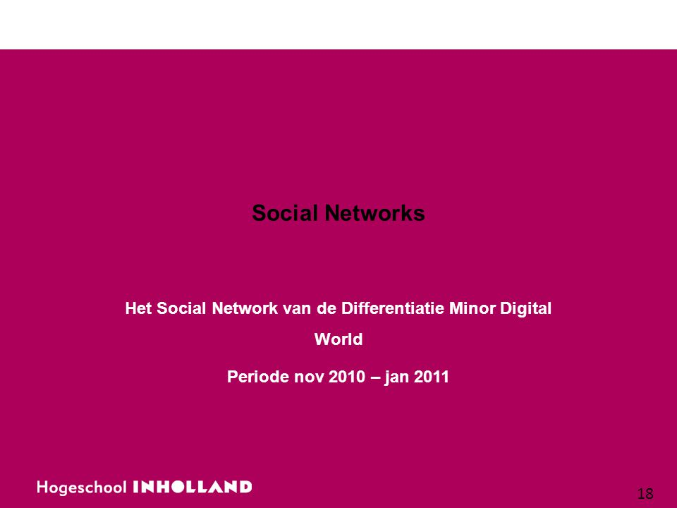 18 Social Networks Het Social Network van de Differentiatie Minor Digital World Periode nov 2010 – jan 2011
