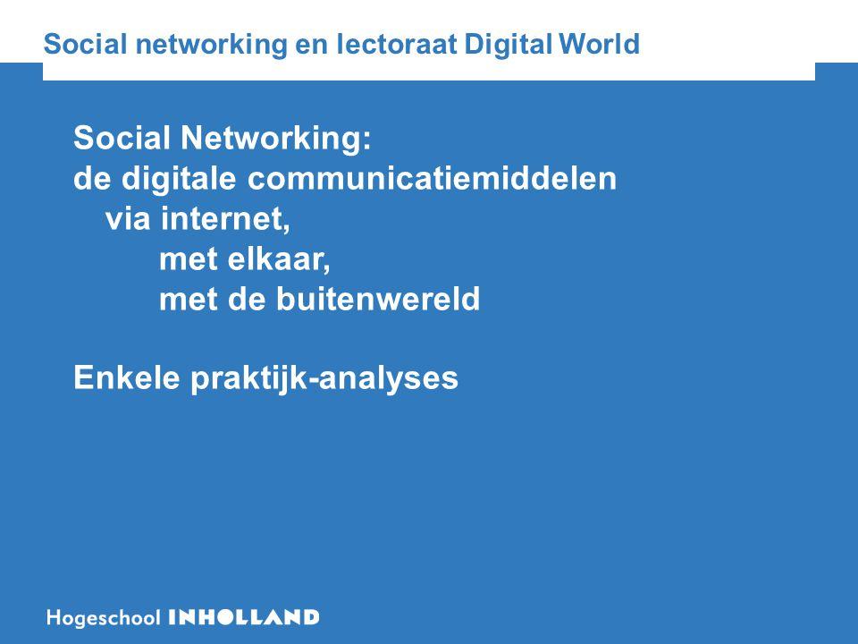 Social networking en lectoraat Digital World Social Networking: de digitale communicatiemiddelen via internet, met elkaar, met de buitenwereld Enkele praktijk-analyses