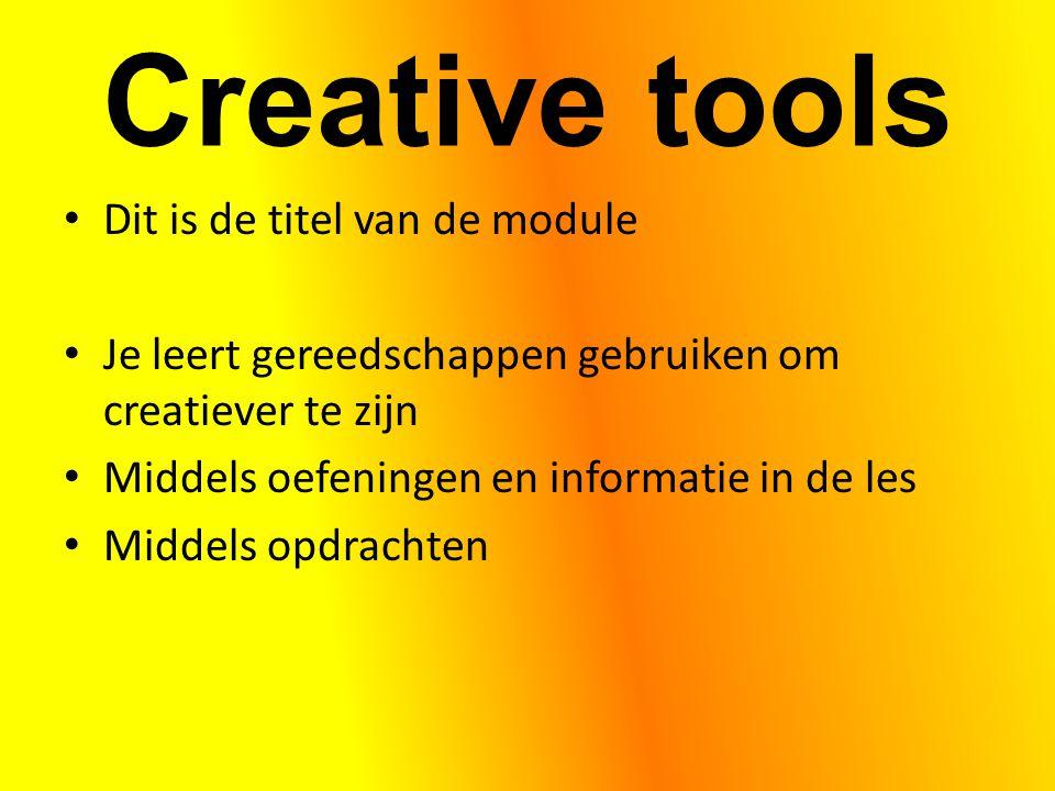 Creative tools Dit is de titel van de module Je leert gereedschappen gebruiken om creatiever te zijn Middels oefeningen en informatie in de les Middel