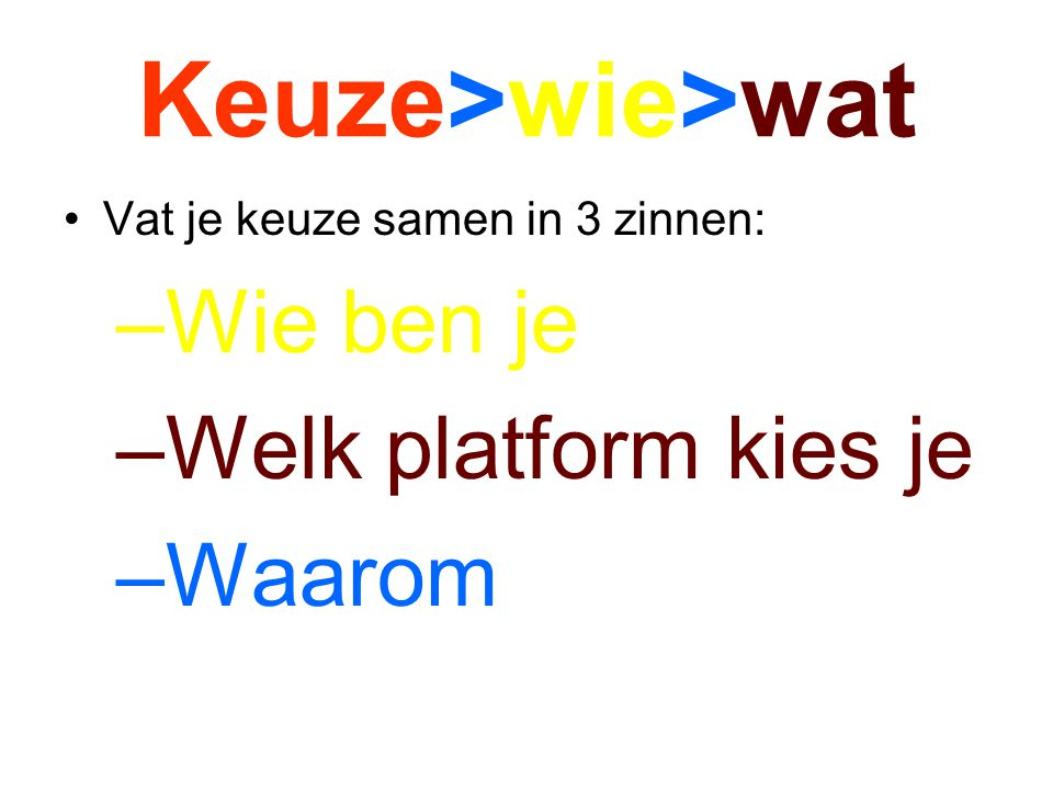 Keuze>wie>wat Vat je keuze samen in 3 zinnen: –Wie ben je –Welk platform kies je –Waarom