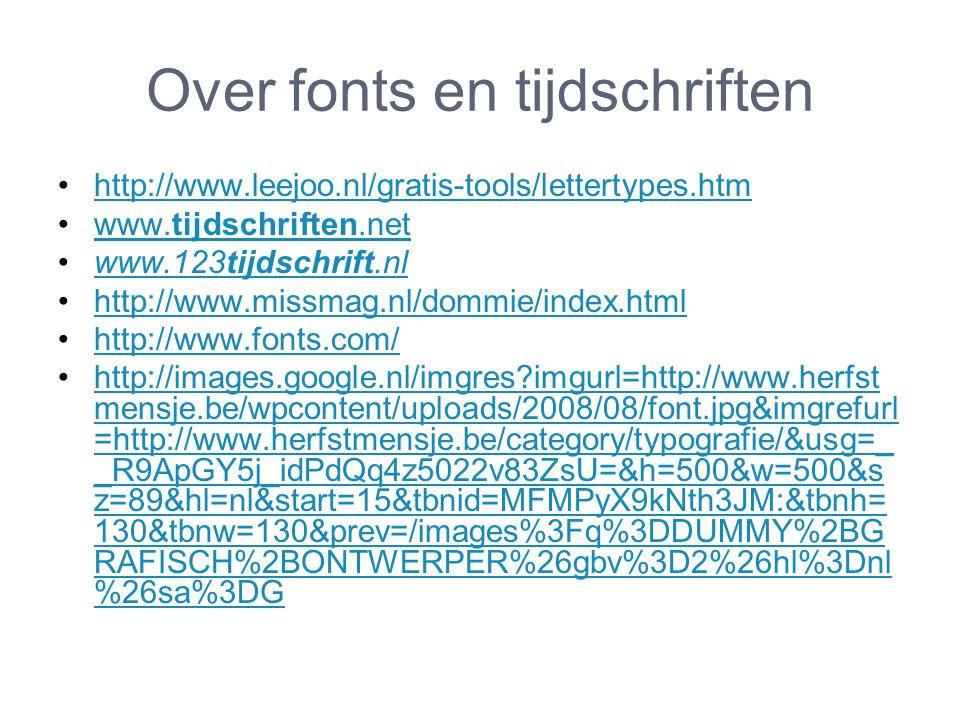 Over fonts en tijdschriften http://www.leejoo.nl/gratis-tools/lettertypes.htm www.tijdschriften.netwww.tijdschriften.net www.123tijdschrift.nlwww.123tijdschrift.nl http://www.missmag.nl/dommie/index.html http://www.fonts.com/ http://images.google.nl/imgres imgurl=http://www.herfst mensje.be/wpcontent/uploads/2008/08/font.jpg&imgrefurl =http://www.herfstmensje.be/category/typografie/&usg=_ _R9ApGY5j_idPdQq4z5022v83ZsU=&h=500&w=500&s z=89&hl=nl&start=15&tbnid=MFMPyX9kNth3JM:&tbnh= 130&tbnw=130&prev=/images%3Fq%3DDUMMY%2BG RAFISCH%2BONTWERPER%26gbv%3D2%26hl%3Dnl %26sa%3DGhttp://images.google.nl/imgres imgurl=http://www.herfst mensje.be/wpcontent/uploads/2008/08/font.jpg&imgrefurl =http://www.herfstmensje.be/category/typografie/&usg=_ _R9ApGY5j_idPdQq4z5022v83ZsU=&h=500&w=500&s z=89&hl=nl&start=15&tbnid=MFMPyX9kNth3JM:&tbnh= 130&tbnw=130&prev=/images%3Fq%3DDUMMY%2BG RAFISCH%2BONTWERPER%26gbv%3D2%26hl%3Dnl %26sa%3DG