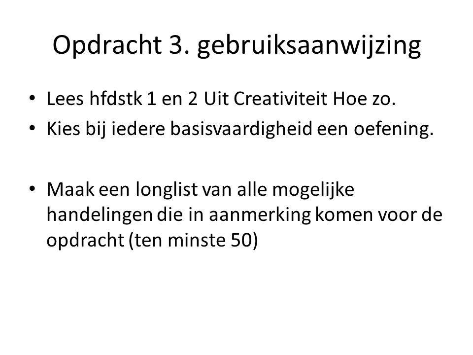 Opdracht 3. gebruiksaanwijzing Lees hfdstk 1 en 2 Uit Creativiteit Hoe zo. Kies bij iedere basisvaardigheid een oefening. Maak een longlist van alle m