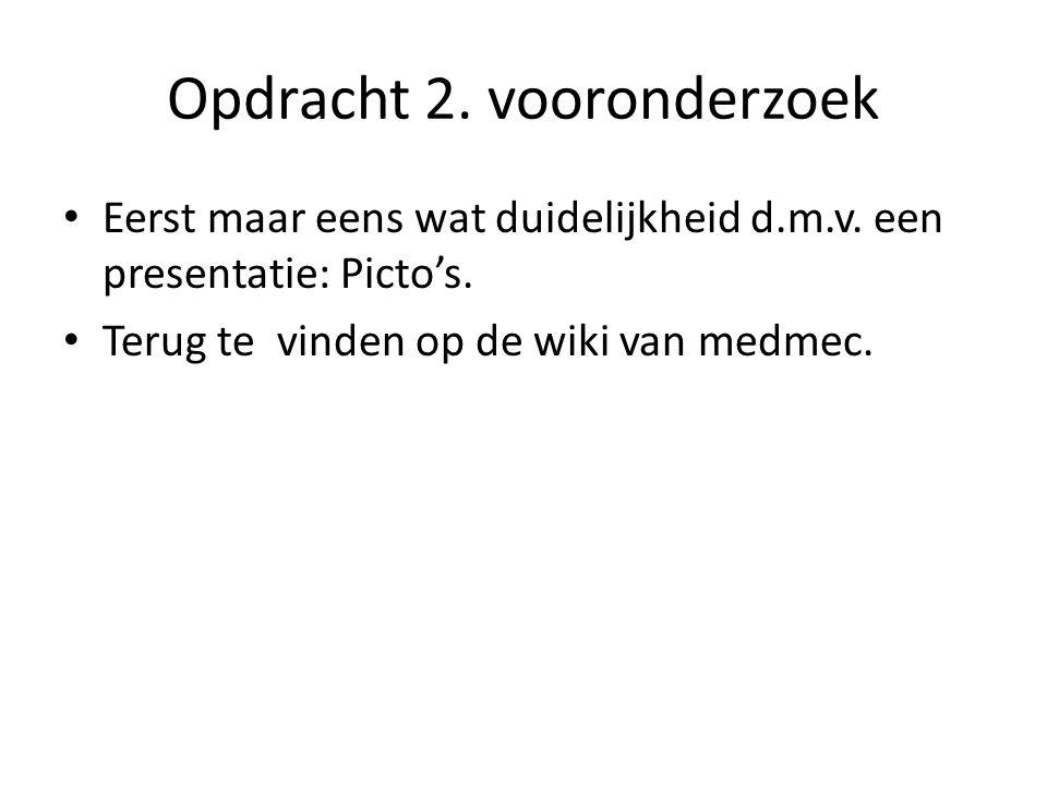 Opdracht 2. vooronderzoek Eerst maar eens wat duidelijkheid d.m.v. een presentatie: Picto's. Terug te vinden op de wiki van medmec.