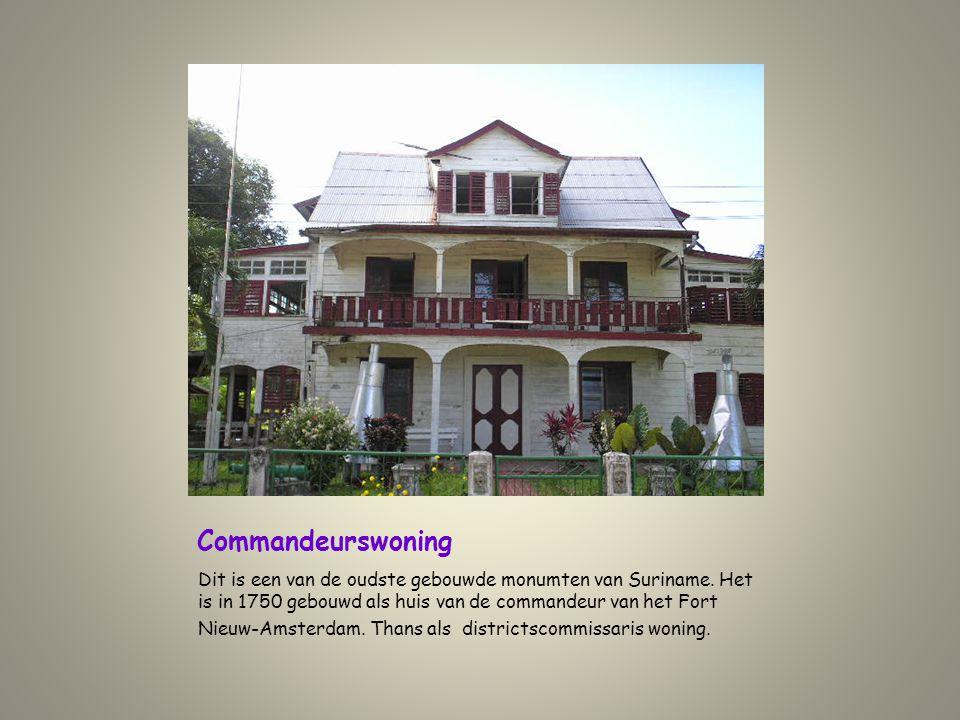 Commandeurswoning Dit is een van de oudste gebouwde monumten van Suriname. Het is in 1750 gebouwd als huis van de commandeur van het Fort Nieuw-Amster