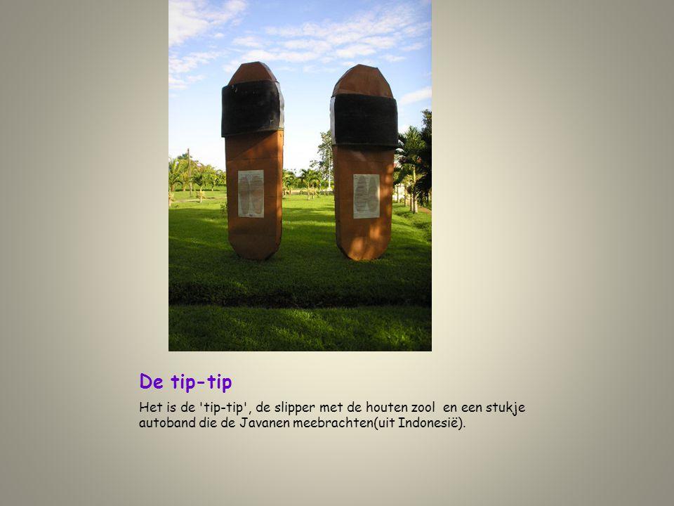 De tip-tip Het is de 'tip-tip', de slipper met de houten zool en een stukje autoband die de Javanen meebrachten(uit Indonesië).