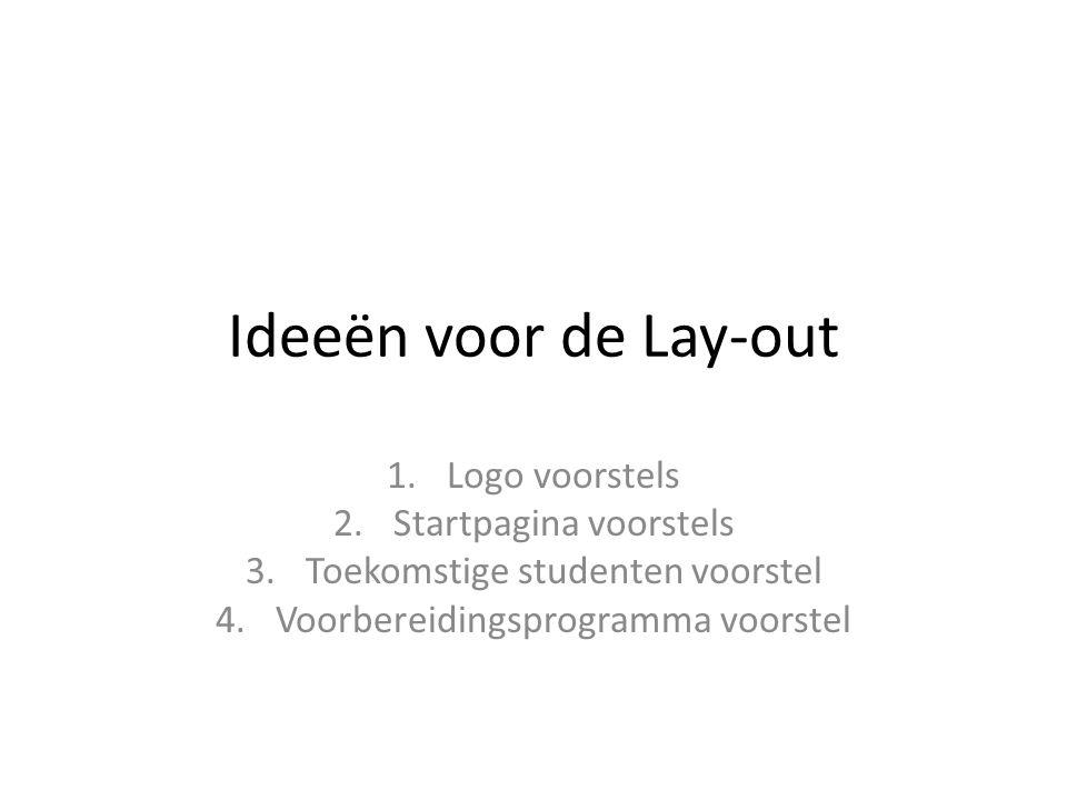 Ideeën voor de Lay-out 1.Logo voorstels 2.Startpagina voorstels 3.Toekomstige studenten voorstel 4.Voorbereidingsprogramma voorstel