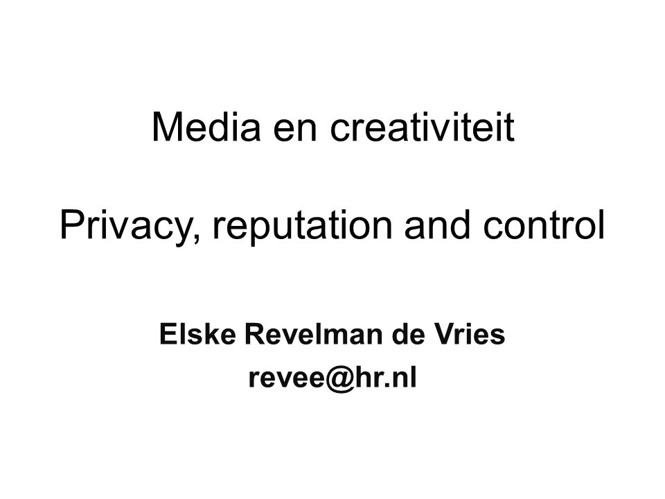 Media en creativiteit Privacy, reputation and control Elske Revelman de Vries revee@hr.nl