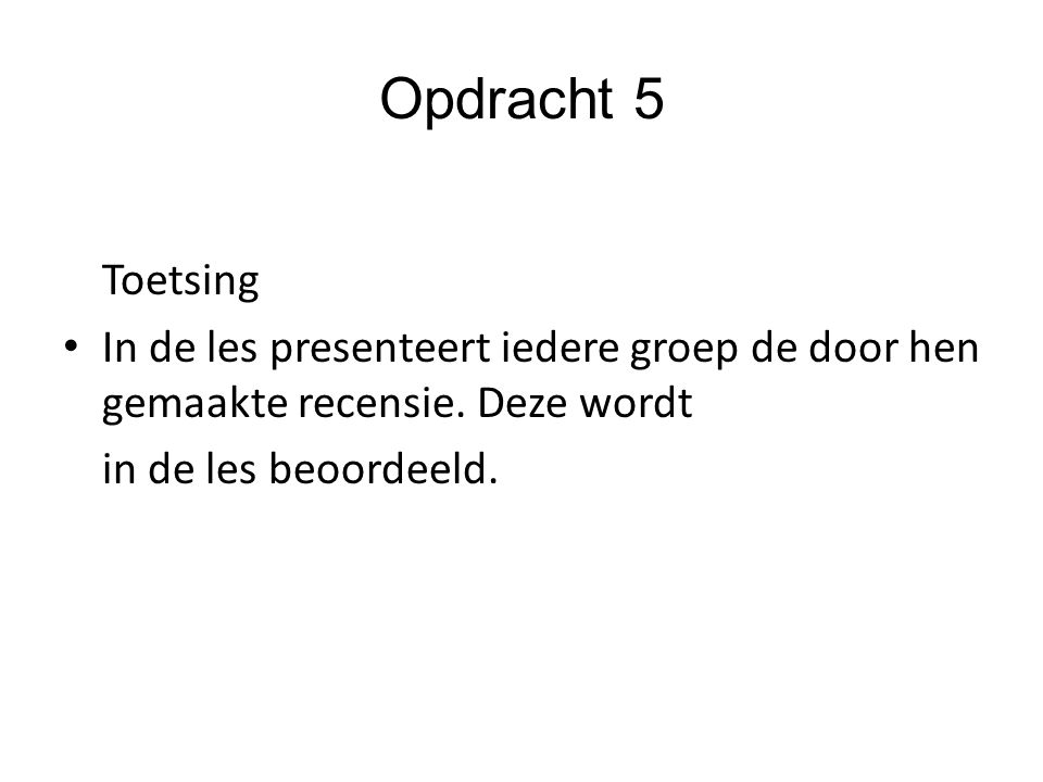 Opdracht 5 Toetsing In de les presenteert iedere groep de door hen gemaakte recensie. Deze wordt in de les beoordeeld.