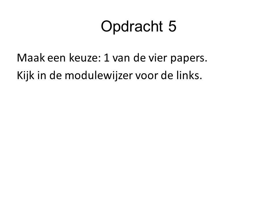 Opdracht 5 Maak een keuze: 1 van de vier papers. Kijk in de modulewijzer voor de links.