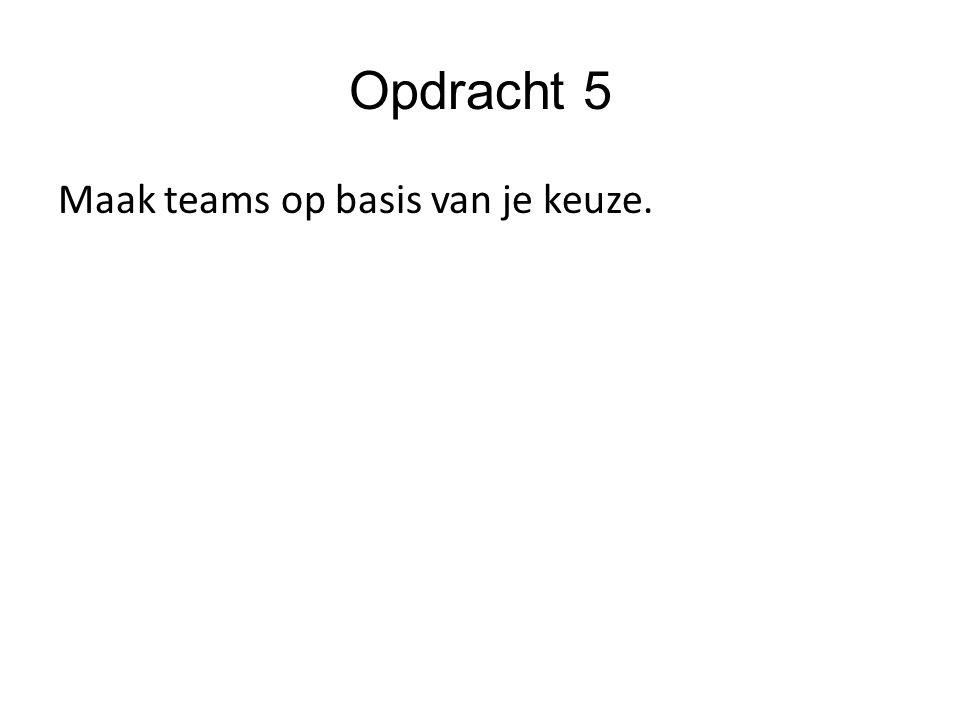 Opdracht 5 Maak teams op basis van je keuze.