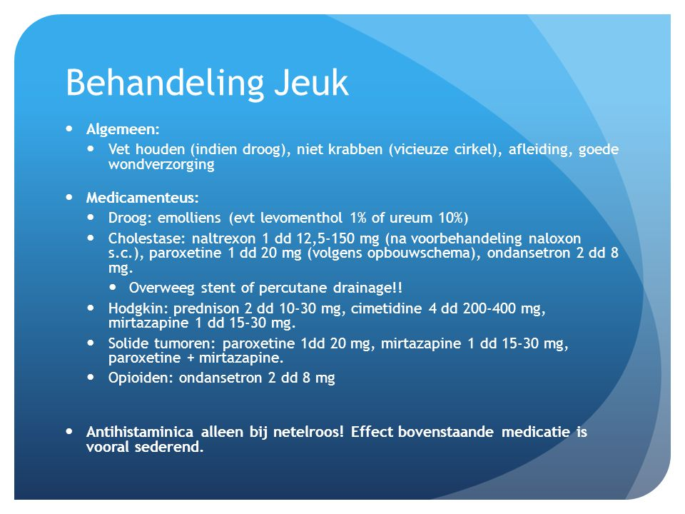 Behandeling Jeuk Algemeen: Vet houden (indien droog), niet krabben (vicieuze cirkel), afleiding, goede wondverzorging Medicamenteus: Droog: emolliens (evt levomenthol 1% of ureum 10%) Cholestase: naltrexon 1 dd 12,5-150 mg (na voorbehandeling naloxon s.c.), paroxetine 1 dd 20 mg (volgens opbouwschema), ondansetron 2 dd 8 mg.