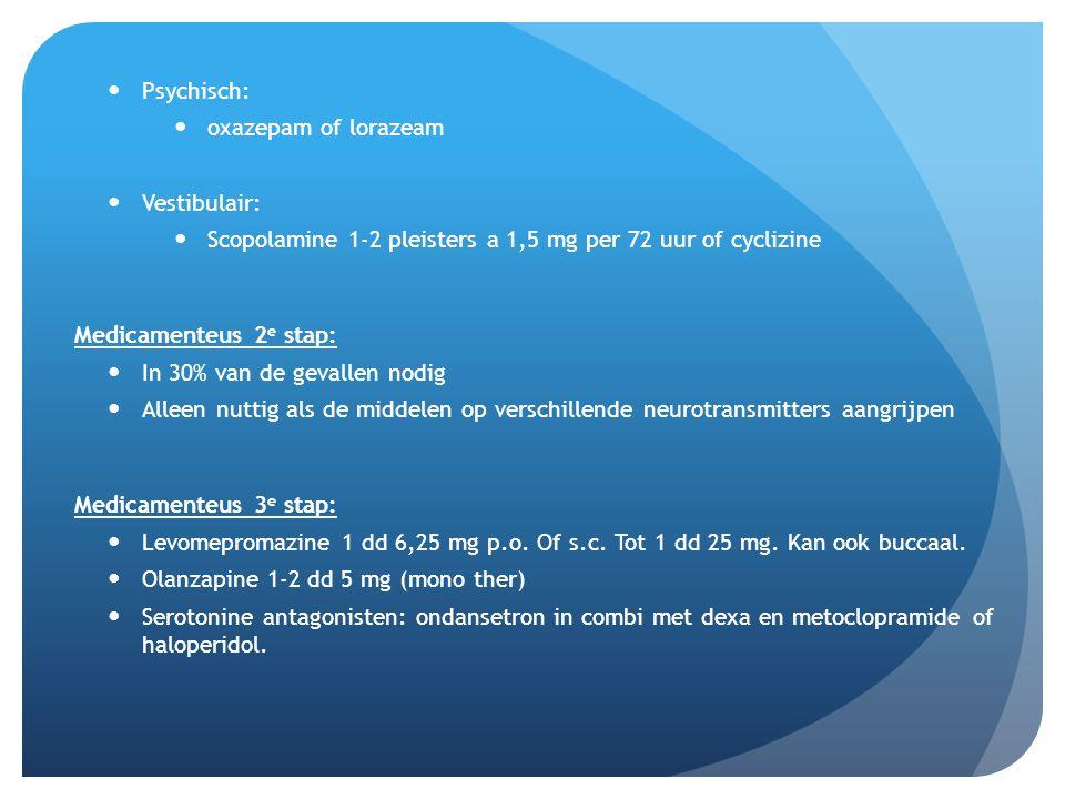 Psychisch: oxazepam of lorazeam Vestibulair: Scopolamine 1-2 pleisters a 1,5 mg per 72 uur of cyclizine Medicamenteus 2 e stap: In 30% van de gevallen nodig Alleen nuttig als de middelen op verschillende neurotransmitters aangrijpen Medicamenteus 3 e stap: Levomepromazine 1 dd 6,25 mg p.o.