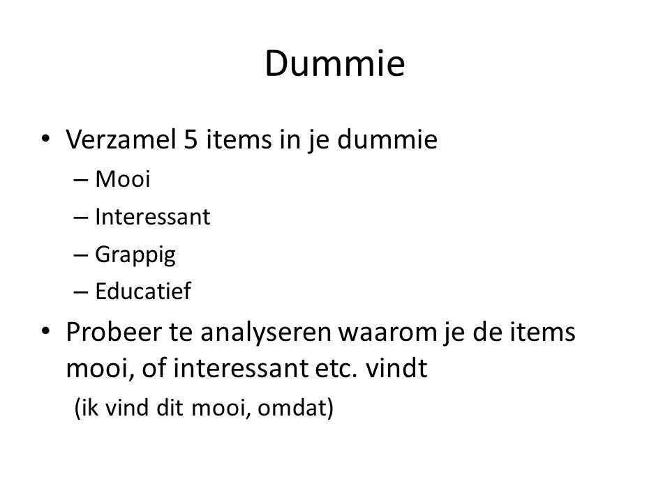 Dummie Verzamel 5 items in je dummie – Mooi – Interessant – Grappig – Educatief Probeer te analyseren waarom je de items mooi, of interessant etc. vin