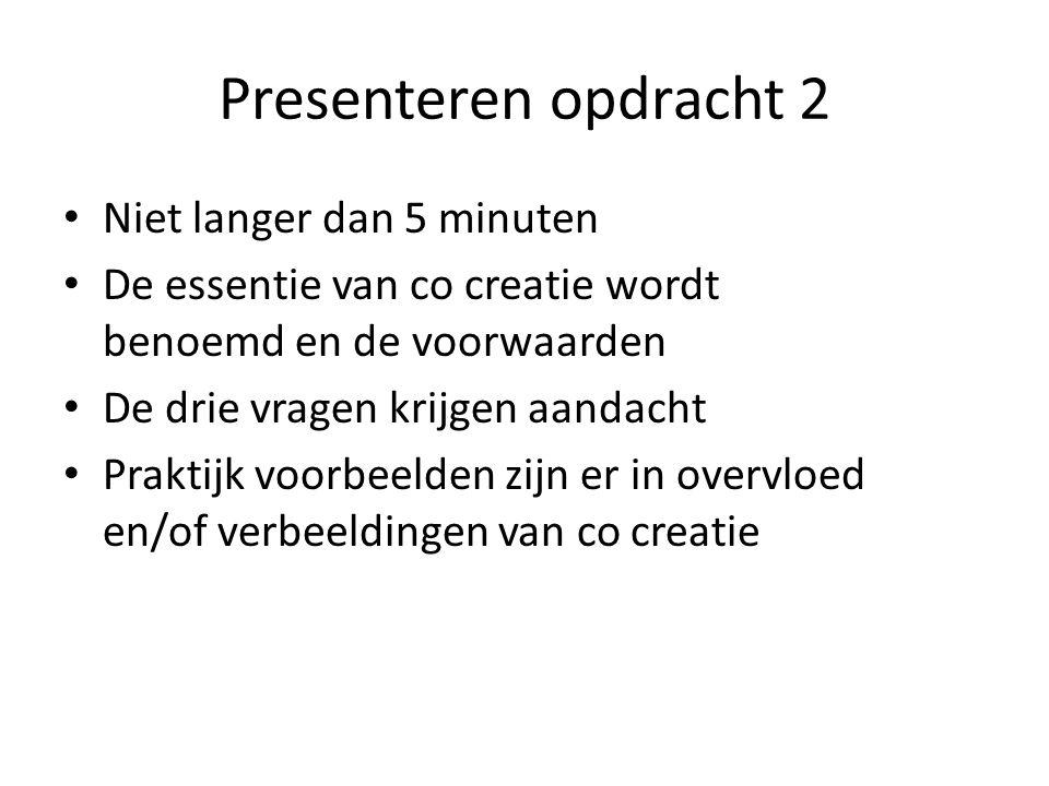 Presenteren opdracht 2 Niet langer dan 5 minuten De essentie van co creatie wordt benoemd en de voorwaarden De drie vragen krijgen aandacht Praktijk voorbeelden zijn er in overvloed en/of verbeeldingen van co creatie