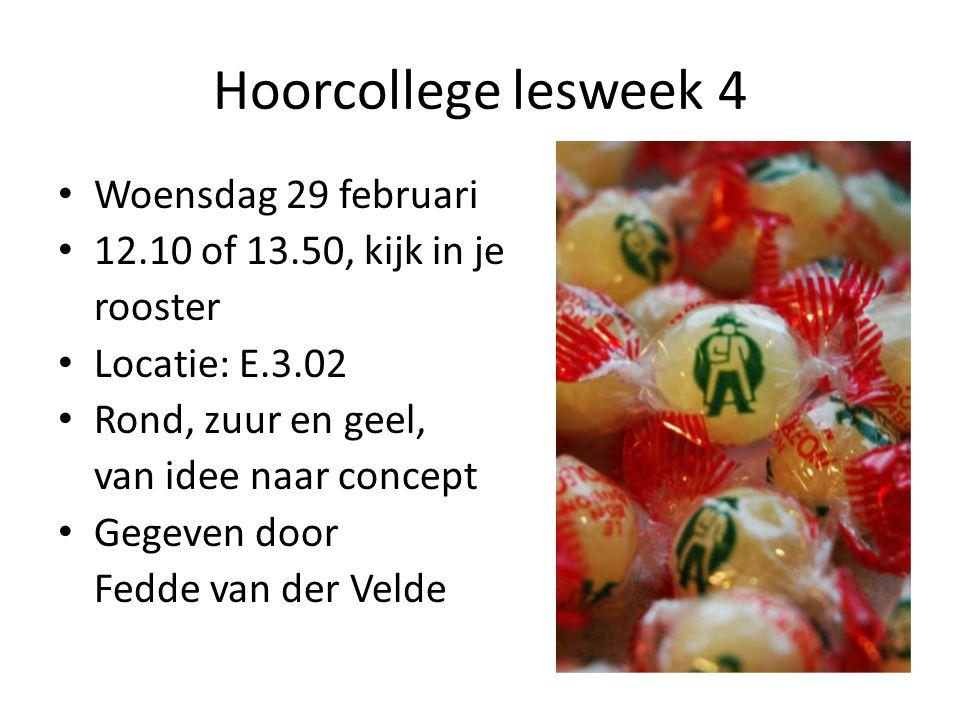 Hoorcollege lesweek 4 Woensdag 29 februari 12.10 of 13.50, kijk in je rooster Locatie: E.3.02 Rond, zuur en geel, van idee naar concept Gegeven door Fedde van der Velde