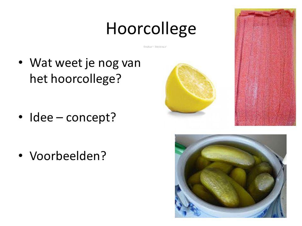 Hoorcollege Wat weet je nog van het hoorcollege? Idee – concept? Voorbeelden?