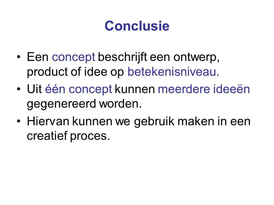 Conclusie Een concept beschrijft een ontwerp, product of idee op betekenisniveau. Uit één concept kunnen meerdere ideeën gegenereerd worden. Hiervan k
