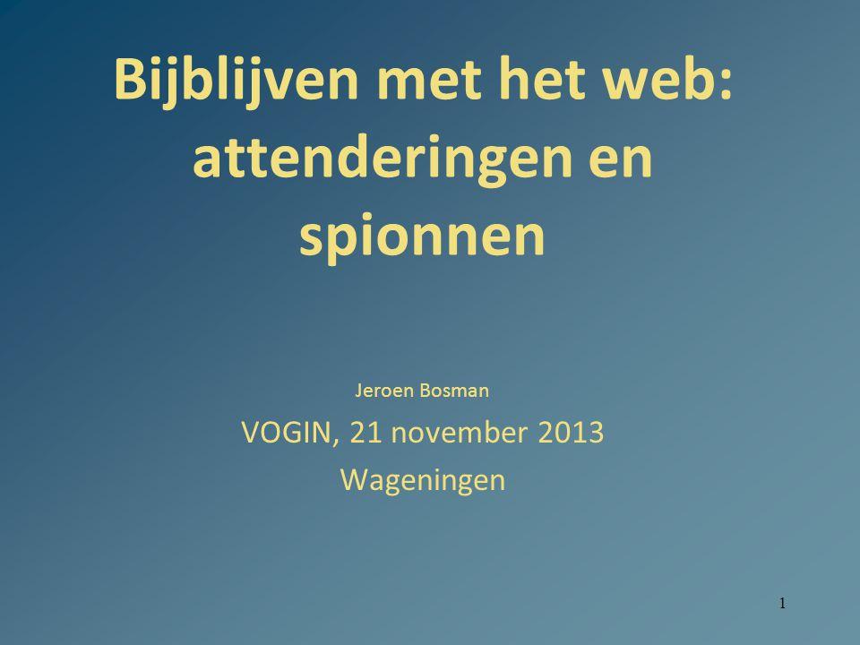 1 Bijblijven met het web: attenderingen en spionnen Jeroen Bosman VOGIN, 21 november 2013 Wageningen