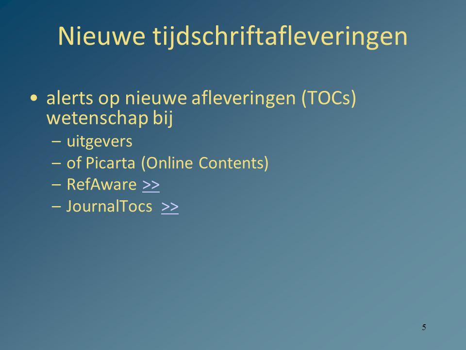 5 Nieuwe tijdschriftafleveringen alerts op nieuwe afleveringen (TOCs) wetenschap bij –uitgevers –of Picarta (Online Contents) –RefAware >>>> –JournalTocs >>>>