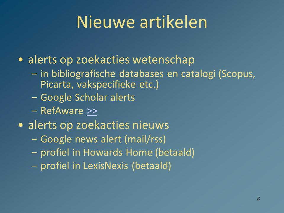 6 Nieuwe artikelen alerts op zoekacties wetenschap –in bibliografische databases en catalogi (Scopus, Picarta, vakspecifieke etc.) –Google Scholar alerts –RefAware >>>> alerts op zoekacties nieuws –Google news alert (mail/rss) –profiel in Howards Home (betaald) –profiel in LexisNexis (betaald)