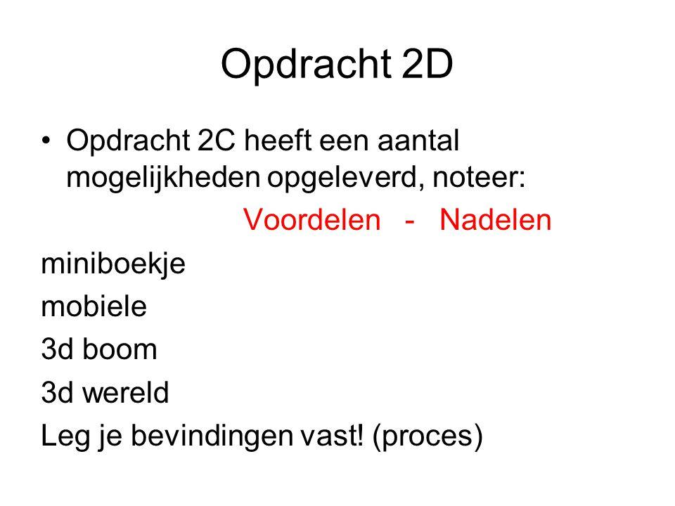 Opdracht 2D Opdracht 2C heeft een aantal mogelijkheden opgeleverd, noteer: Voordelen - Nadelen miniboekje mobiele 3d boom 3d wereld Leg je bevindingen